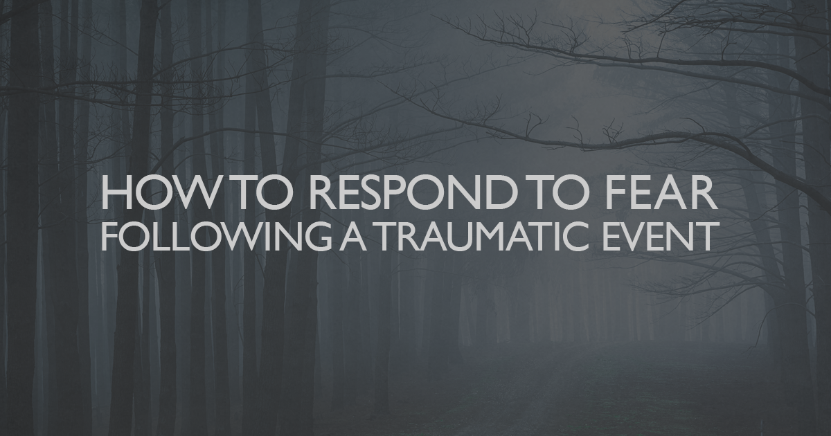 How to respond to fear following a traumatic event
